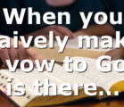 When you naively make a vow to God is there…