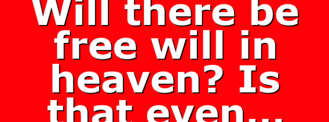Will there be free will in heaven? Is that even…