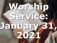 Worship Service: January 31, 2021