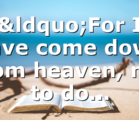 """""""For I have come down from heaven, not to do…"""